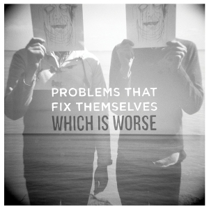Problems That Fix Themselves - Which Is Worse - Cover