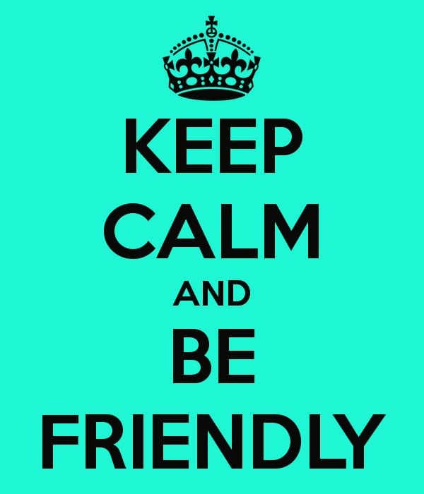 keep calm and be friendly a closer listen